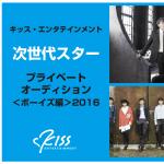 キッス・エンタテインメント次世代スターオーディション<ボーイズ編>2016 開催!!!