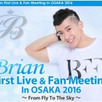 「Brian(ブライアン) First Live & Fan Meeting In OSAKA 2016」開催!