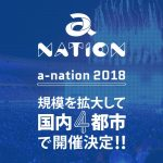 国内最大級夏フェス「a-nation 2018」開催決定。2018年夏、規模を拡大して国内4都市で開催‼