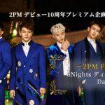 2PM デビュー10周年プレミアム企画 ~2PM FOREVER~ 6Nights ディレイビューイング