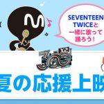 【Mnet】SEVENTEEN、TWICEと一緒に歌って踊ろう!「真夏の応援上映会」開催決定!